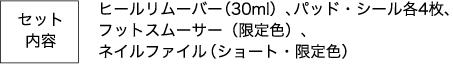 セット内容 ヒールリムーバー(30ml)、パッド・シール各4枚、フットスムーサー(限定色)、ネイルファイル(ショート・限定色)